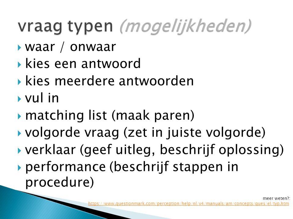  waar / onwaar  kies een antwoord  kies meerdere antwoorden  vul in  matching list (maak paren)  volgorde vraag (zet in juiste volgorde)  verklaar (geef uitleg, beschrijf oplossing)  performance (beschrijf stappen in procedure) meer weten?: https://www.questionmark.com/perception/help/nl/v4/manuals/am/concepts/ques/el/typ.htmhttps://www.questionmark.com/perception/help/nl/v4/manuals/am/concepts/ques/el/typ.htm