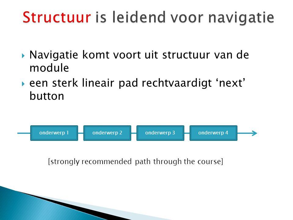  Navigatie komt voort uit structuur van de module  een sterk lineair pad rechtvaardigt 'next' button onderwerp 1onderwerp 2onderwerp 3onderwerp 4 [strongly recommended path through the course]