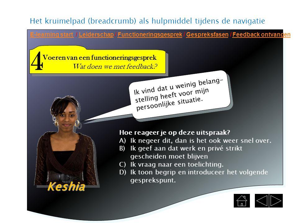 Het kruimelpad (breadcrumb) als hulpmiddel tijdens de navigatie E-learning start E-learning start / Leiderschap / Functioneringsgesprek / Gespreksfasen / Feedback ontvangenLeiderschapFunctioneringsgesprekGespreksfasenFeedback ontvangen Voeren van een functioneringsgesprek Wat doen we met feedback.