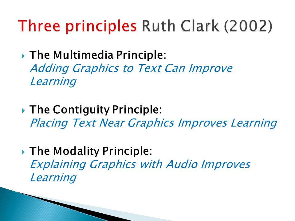  The Multimedia Principle: Adding Graphics to Text Can Improve Learning  The Contiguity Principle: Placing Text Near Graphics Improves Learning  The Modality Principle: Explaining Graphics with Audio Improves Learning