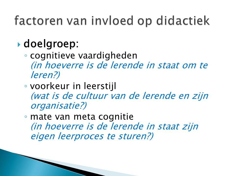  doelgroep: ◦ cognitieve vaardigheden (in hoeverre is de lerende in staat om te leren?) ◦ voorkeur in leerstijl (wat is de cultuur van de lerende en