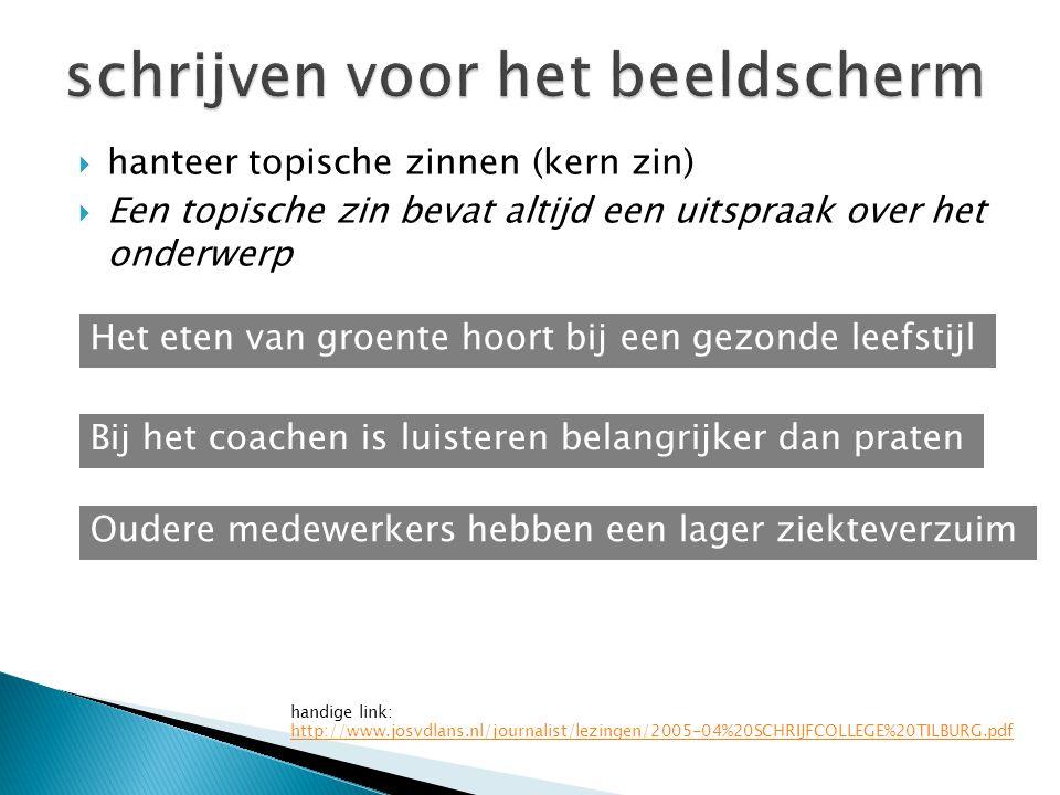  hanteer topische zinnen (kern zin)  Een topische zin bevat altijd een uitspraak over het onderwerp handige link: http://www.josvdlans.nl/journalist/lezingen/2005-04%20SCHRIJFCOLLEGE%20TILBURG.pdf Het eten van groente hoort bij een gezonde leefstijl Bij het coachen is luisteren belangrijker dan praten Oudere medewerkers hebben een lager ziekteverzuim