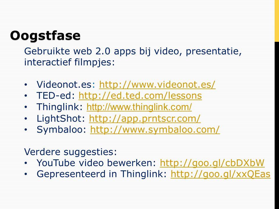 Gebruikte web 2.0 apps bij video, presentatie, interactief filmpjes: • Videonot.es: http://www.videonot.es/http://www.videonot.es/ • TED-ed: http://ed.ted.com/lessonshttp://ed.ted.com/lessons • Thinglink: http://www.thinglink.com/ http://www.thinglink.com/ • LightShot: http://app.prntscr.com/http://app.prntscr.com/ • Symbaloo: http://www.symbaloo.com/http://www.symbaloo.com/ Verdere suggesties: • YouTube video bewerken: http://goo.gl/cbDXbWhttp://goo.gl/cbDXbW • Gepresenteerd in Thinglink: http://goo.gl/xxQEashttp://goo.gl/xxQEasOogstfase