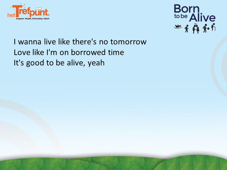 I wanna live like there's no tomorrow Love like I'm on borrowed time It's good to be alive, yeah