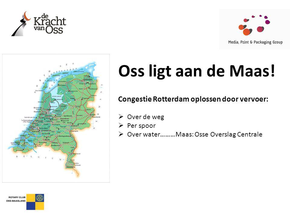 Oss ligt aan de Maas! Congestie Rotterdam oplossen door vervoer:  Over de weg  Per spoor  Over water………Maas: Osse Overslag Centrale