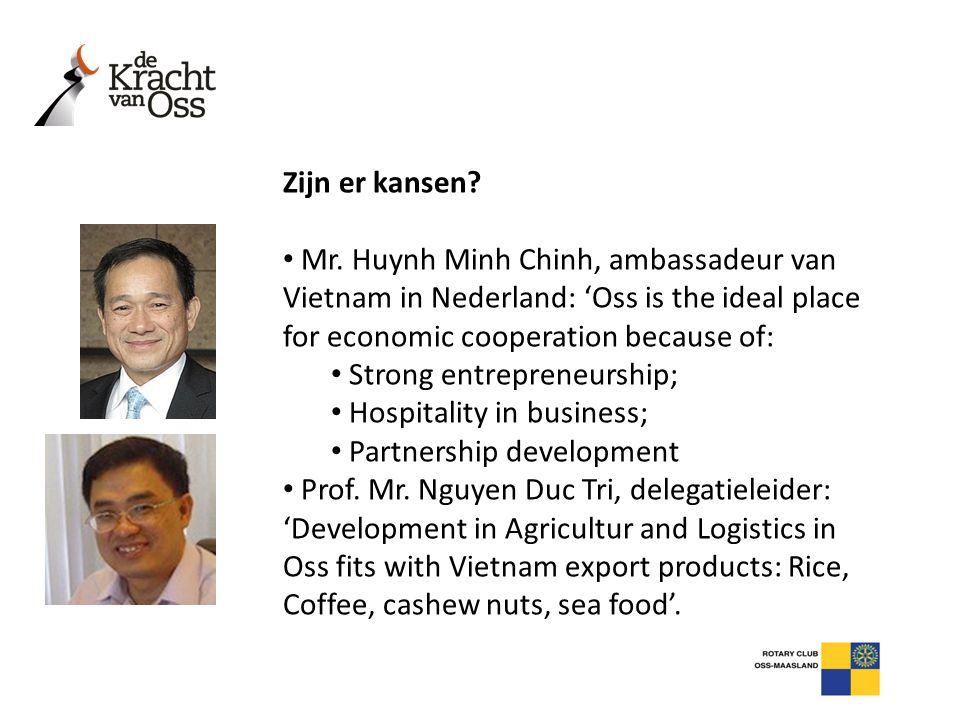 Zijn er kansen? • Mr. Huynh Minh Chinh, ambassadeur van Vietnam in Nederland: 'Oss is the ideal place for economic cooperation because of: • Strong en