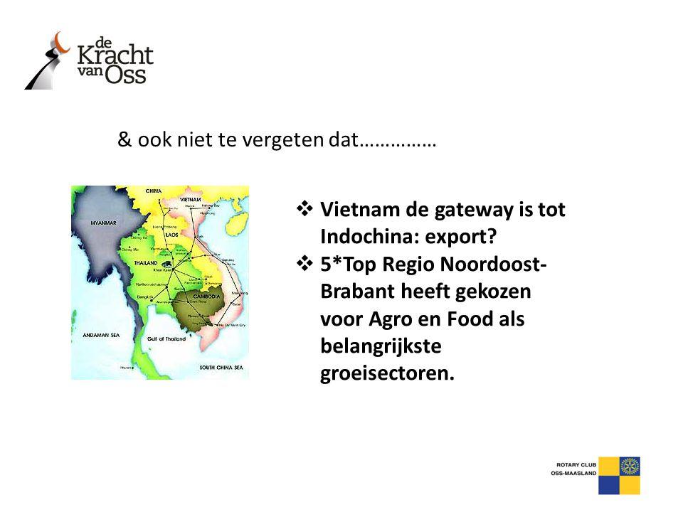 & ook niet te vergeten dat……………  Vietnam de gateway is tot Indochina: export?  5*Top Regio Noordoost- Brabant heeft gekozen voor Agro en Food als be