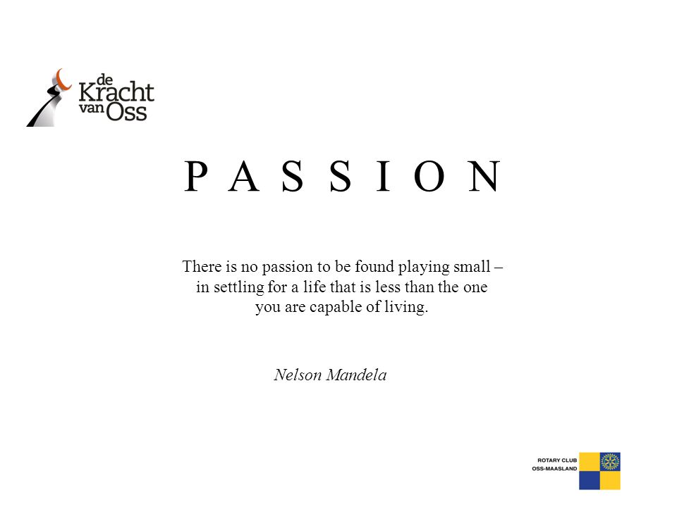 P A S S I O N There is no passion to be found playing small – in settling for a life that is less than the one you are capable of living.