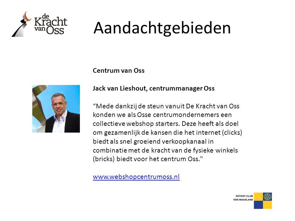 """Aandachtgebieden Centrum van Oss Jack van Lieshout, centrummanager Oss """"Mede dankzij de steun vanuit De Kracht van Oss konden we als Osse centrumonder"""
