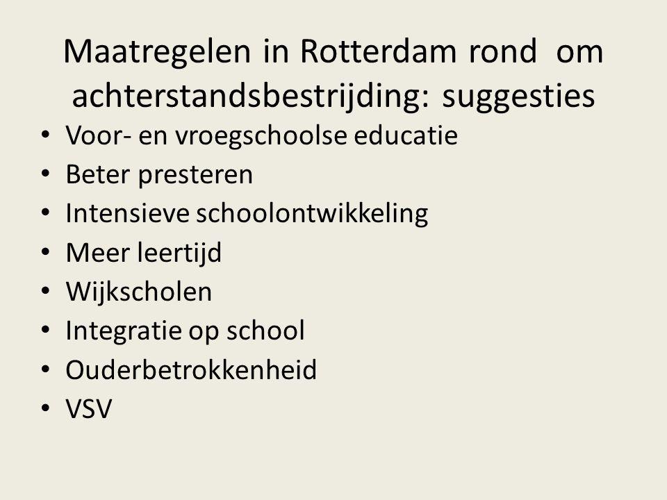 Maatregelen in Rotterdam rond om achterstandsbestrijding: suggesties • Voor- en vroegschoolse educatie • Beter presteren • Intensieve schoolontwikkeling • Meer leertijd • Wijkscholen • Integratie op school • Ouderbetrokkenheid • VSV