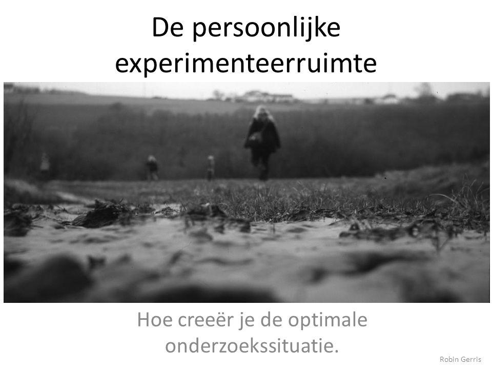 De persoonlijke experimenteerruimte Hoe creeër je de optimale onderzoekssituatie. Robin Gerris