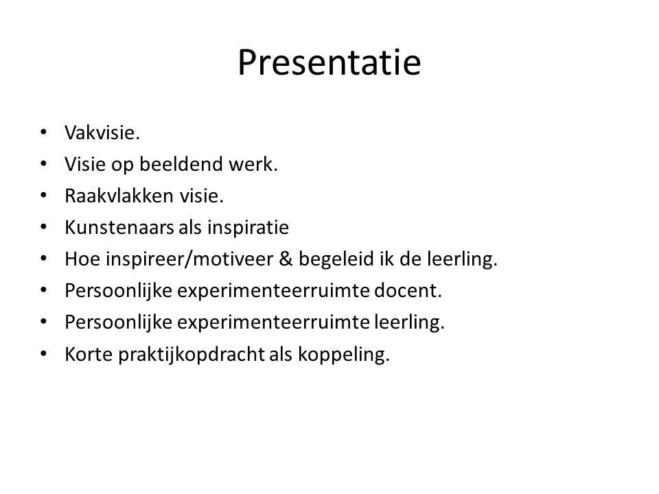Presentatie • Vakvisie. • Visie op beeldend werk. • Raakvlakken visie. • Kunstenaars als inspiratie • Hoe inspireer/motiveer & begeleid ik de leerling