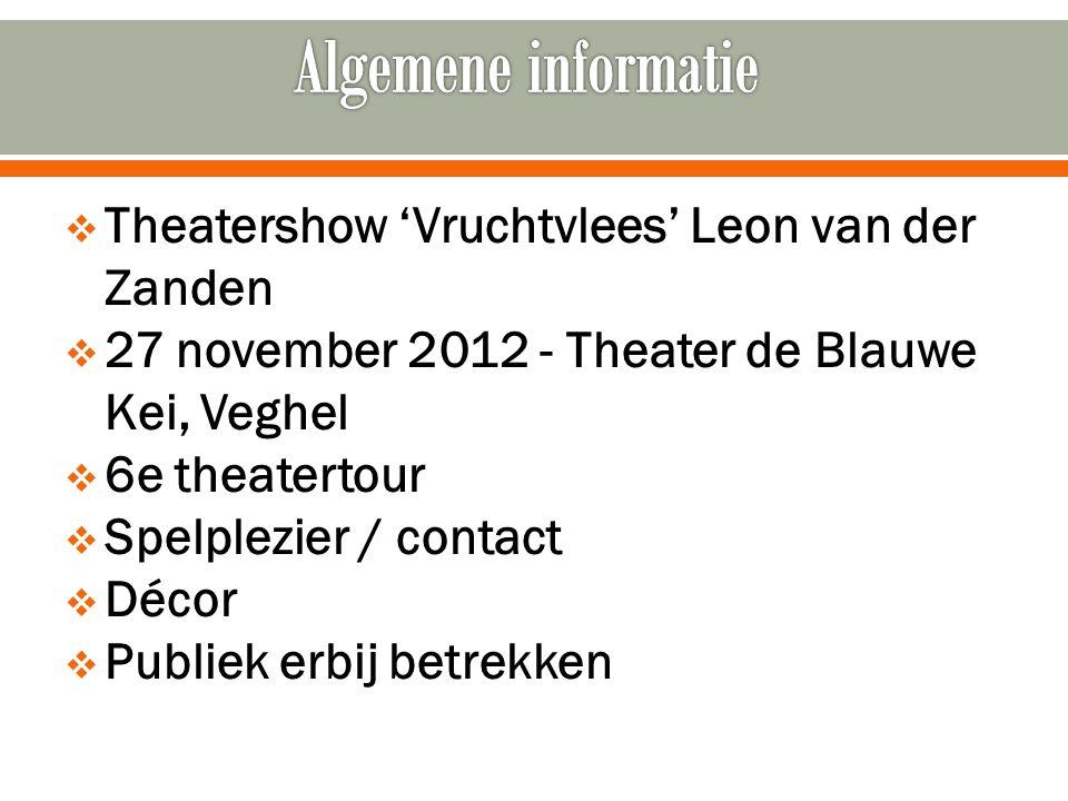 Theatershow 'Vruchtvlees' Leon van der Zanden  27 november 2012 - Theater de Blauwe Kei, Veghel  6e theatertour  Spelplezier / contact  Décor  Publiek erbij betrekken