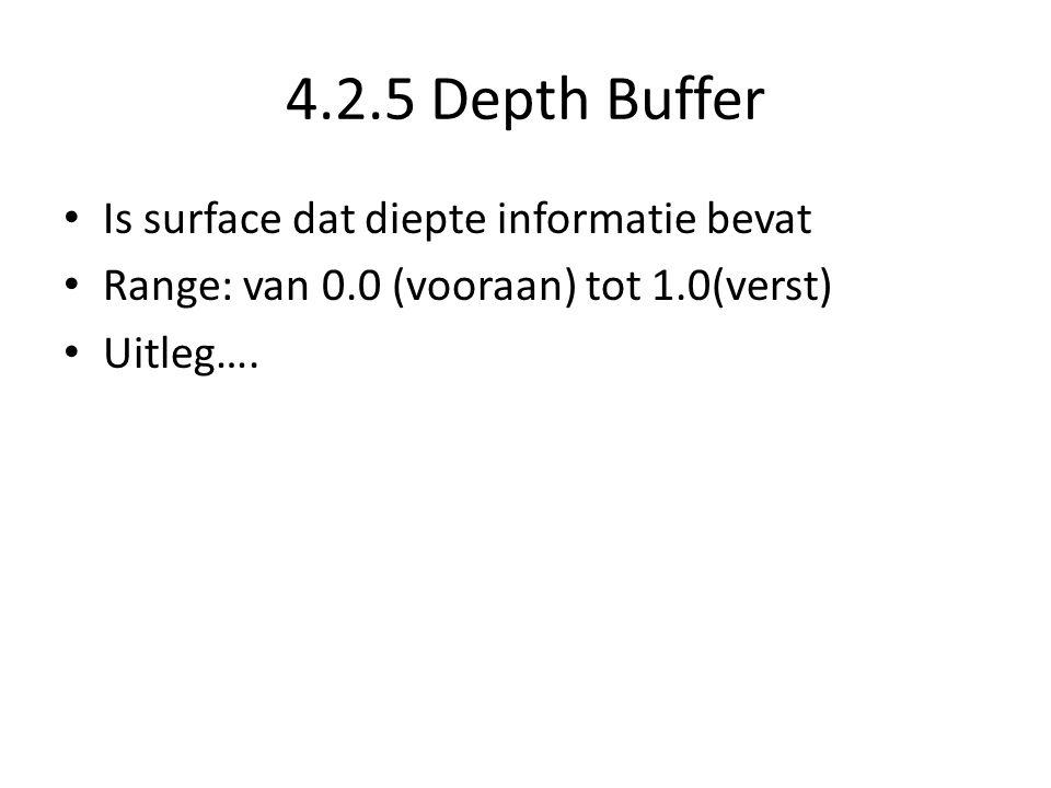 4.2.5 Depth Buffer • Is surface dat diepte informatie bevat • Range: van 0.0 (vooraan) tot 1.0(verst) • Uitleg….