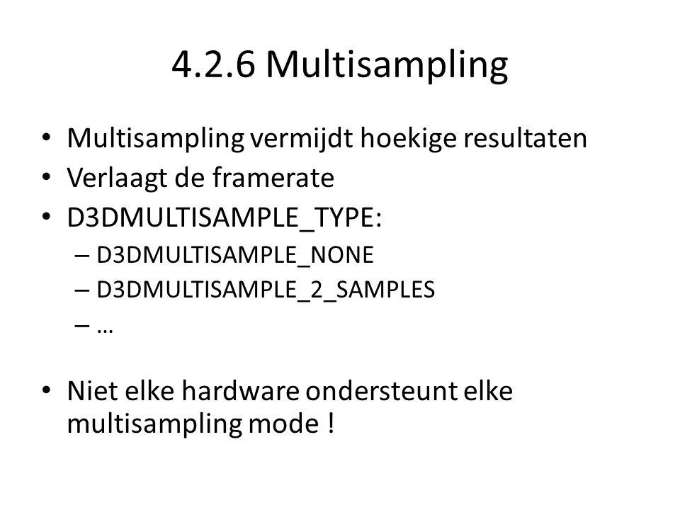 4.2.6 Multisampling • Multisampling vermijdt hoekige resultaten • Verlaagt de framerate • D3DMULTISAMPLE_TYPE: – D3DMULTISAMPLE_NONE – D3DMULTISAMPLE_2_SAMPLES – … • Niet elke hardware ondersteunt elke multisampling mode !