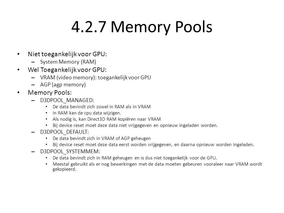 4.2.7 Memory Pools • Niet toegankelijk voor GPU: – System Memory (RAM) • Wel Toegankelijk voor GPU: – VRAM (video memory): toegankelijk voor GPU – AGP
