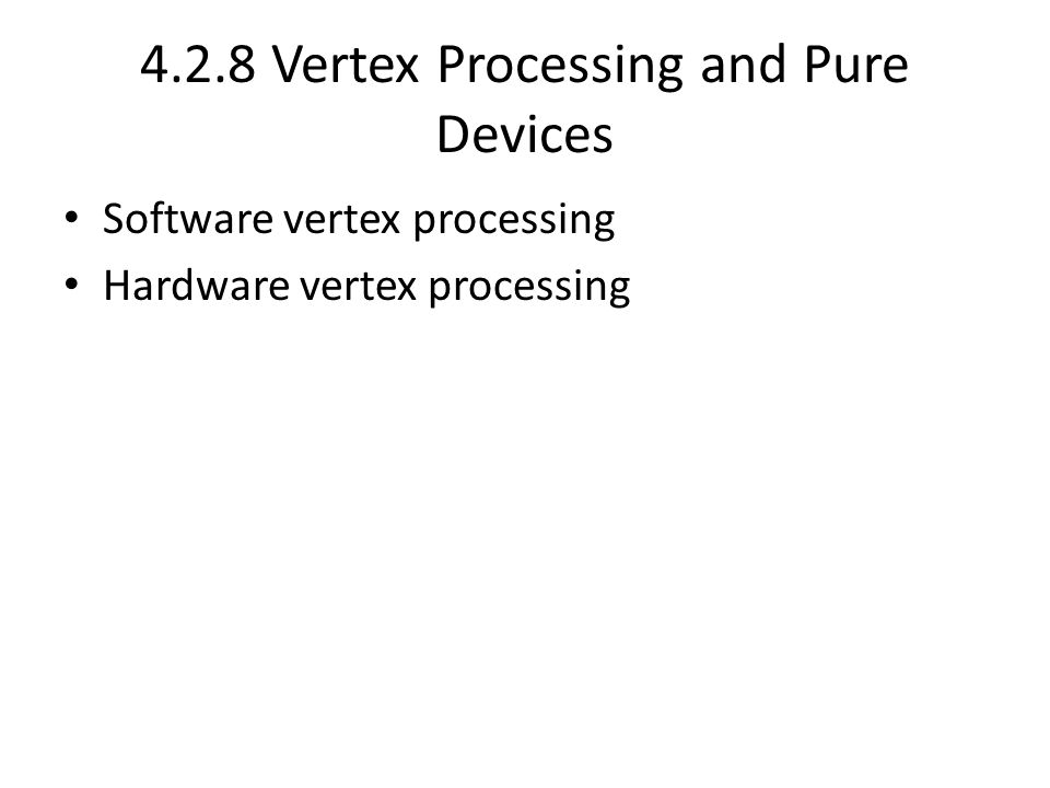 4.2.8 Vertex Processing and Pure Devices • Software vertex processing • Hardware vertex processing