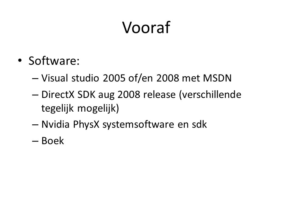 Vooraf • Software: – Visual studio 2005 of/en 2008 met MSDN – DirectX SDK aug 2008 release (verschillende tegelijk mogelijk) – Nvidia PhysX systemsoft