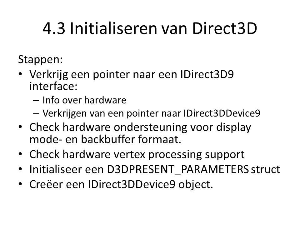 4.3 Initialiseren van Direct3D Stappen: • Verkrijg een pointer naar een IDirect3D9 interface: – Info over hardware – Verkrijgen van een pointer naar I