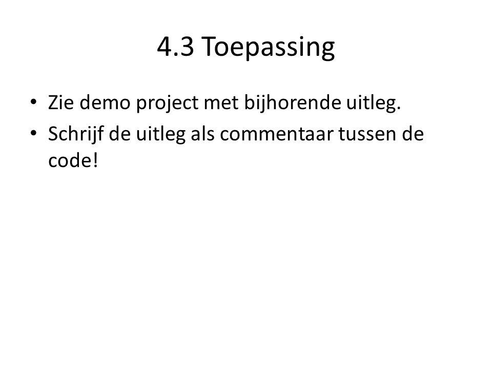 4.3 Toepassing • Zie demo project met bijhorende uitleg. • Schrijf de uitleg als commentaar tussen de code!