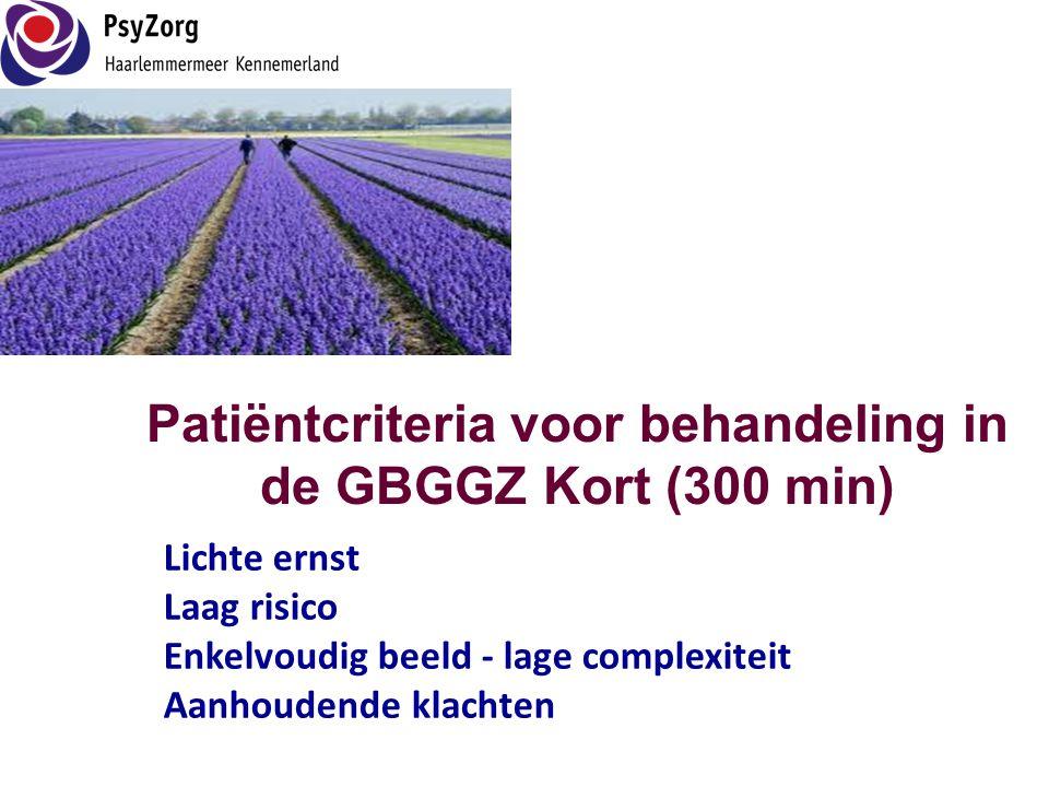 Patiëntcriteria voor behandeling in de GBGGZ Kort (300 min) Lichte ernst Laag risico Enkelvoudig beeld - lage complexiteit Aanhoudende klachten