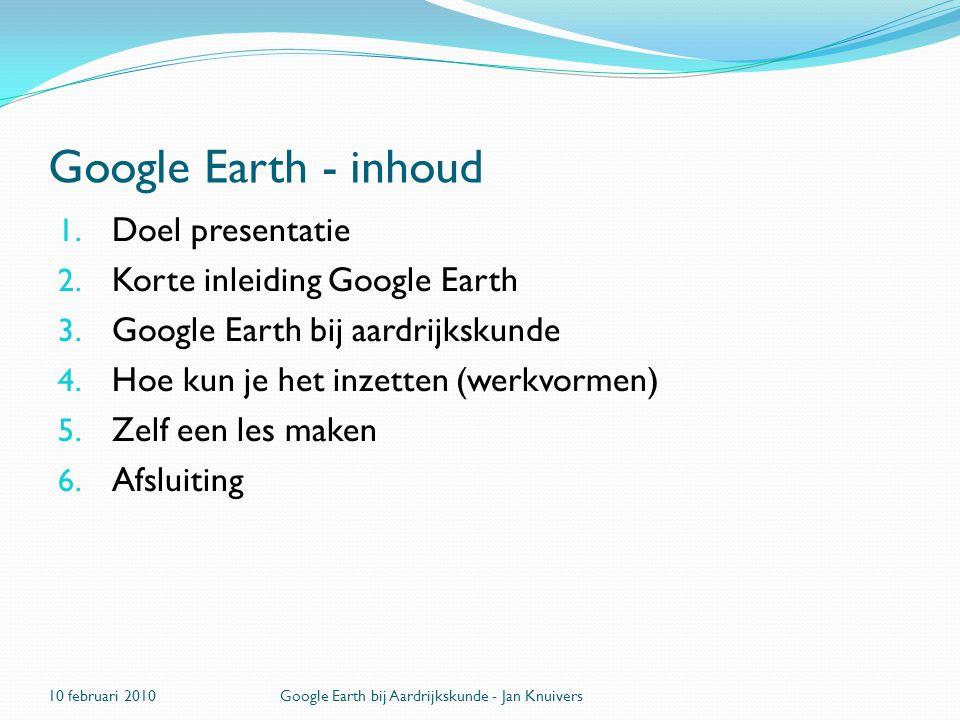 Google Earth - inhoud 1. Doel presentatie 2. Korte inleiding Google Earth 3. Google Earth bij aardrijkskunde 4. Hoe kun je het inzetten (werkvormen) 5