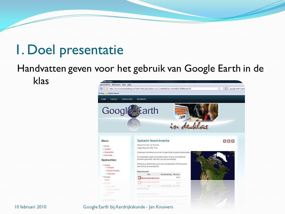 1. Doel presentatie Handvatten geven voor het gebruik van Google Earth in de klas 10 februari 2010Google Earth bij Aardrijkskunde - Jan Knuivers