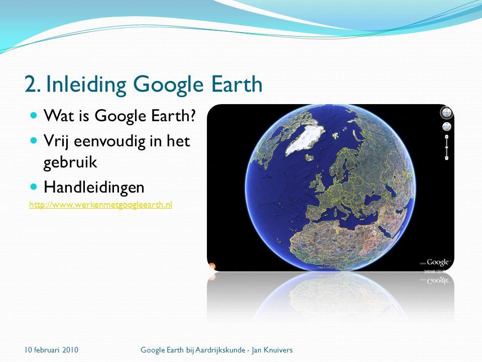 2. Inleiding Google Earth  Wat is Google Earth?  Vrij eenvoudig in het gebruik  Handleidingen http://www.werkenmetgoogleearth.nl 10 februari 2010Go