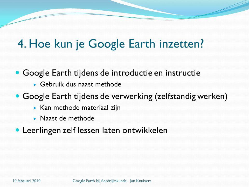 4. Hoe kun je Google Earth inzetten?  Google Earth tijdens de introductie en instructie  Gebruik dus naast methode  Google Earth tijdens de verwerk