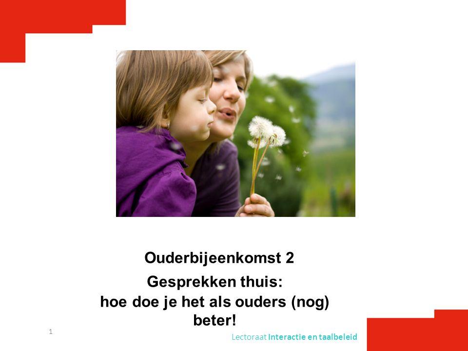 Lectoraat Interactie en taalbeleid 1 Ouderbijeenkomst 2 Gesprekken thuis: hoe doe je het als ouders (nog) beter!