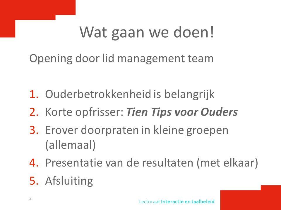 Lectoraat Interactie en taalbeleid Wat gaan we doen! Opening door lid management team 1.Ouderbetrokkenheid is belangrijk 2.Korte opfrisser: Tien Tips