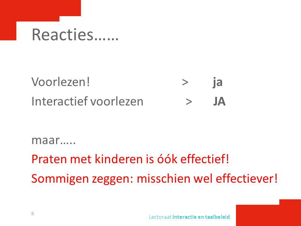 Lectoraat Interactie en taalbeleid Reacties…… Voorlezen! > ja Interactief voorlezen > JA maar….. Praten met kinderen is óók effectief! Sommigen zeggen
