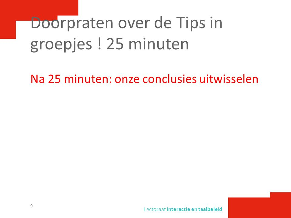 Lectoraat Interactie en taalbeleid Doorpraten over de Tips in groepjes ! 25 minuten Na 25 minuten: onze conclusies uitwisselen 9