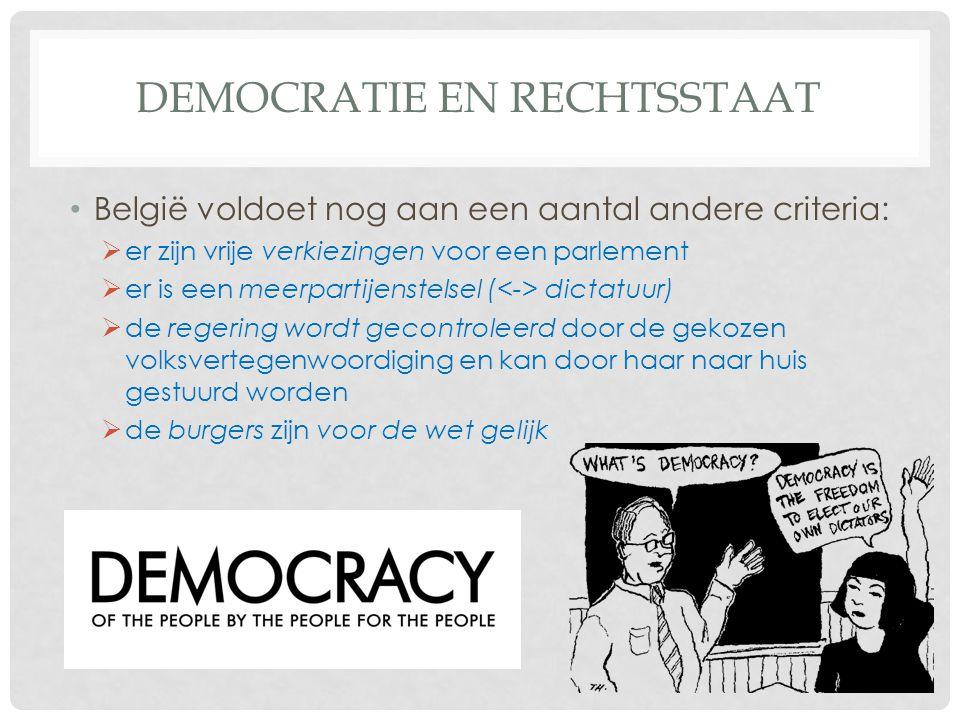 DEMOCRATIE EN RECHTSSTAAT • België voldoet nog aan een aantal andere criteria:  er zijn vrije verkiezingen voor een parlement  er is een meerpartijenstelsel ( dictatuur)  de regering wordt gecontroleerd door de gekozen volksvertegenwoordiging en kan door haar naar huis gestuurd worden  de burgers zijn voor de wet gelijk