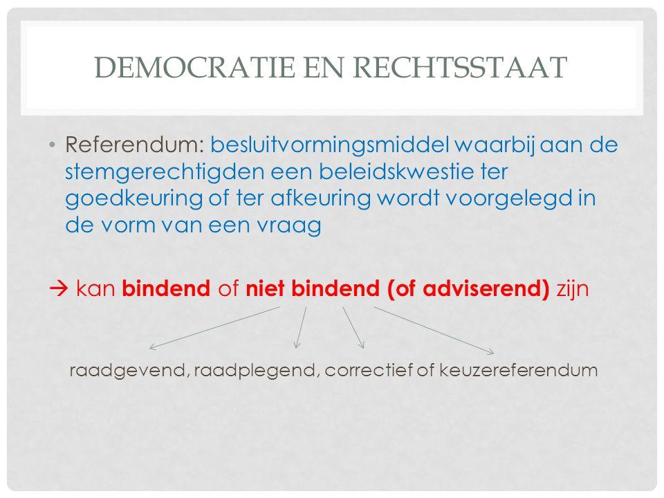 DEMOCRATIE EN RECHTSSTAAT • Referendum: besluitvormingsmiddel waarbij aan de stemgerechtigden een beleidskwestie ter goedkeuring of ter afkeuring wordt voorgelegd in de vorm van een vraag  kan bindend of niet bindend (of adviserend) zijn raadgevend, raadplegend, correctief of keuzereferendum