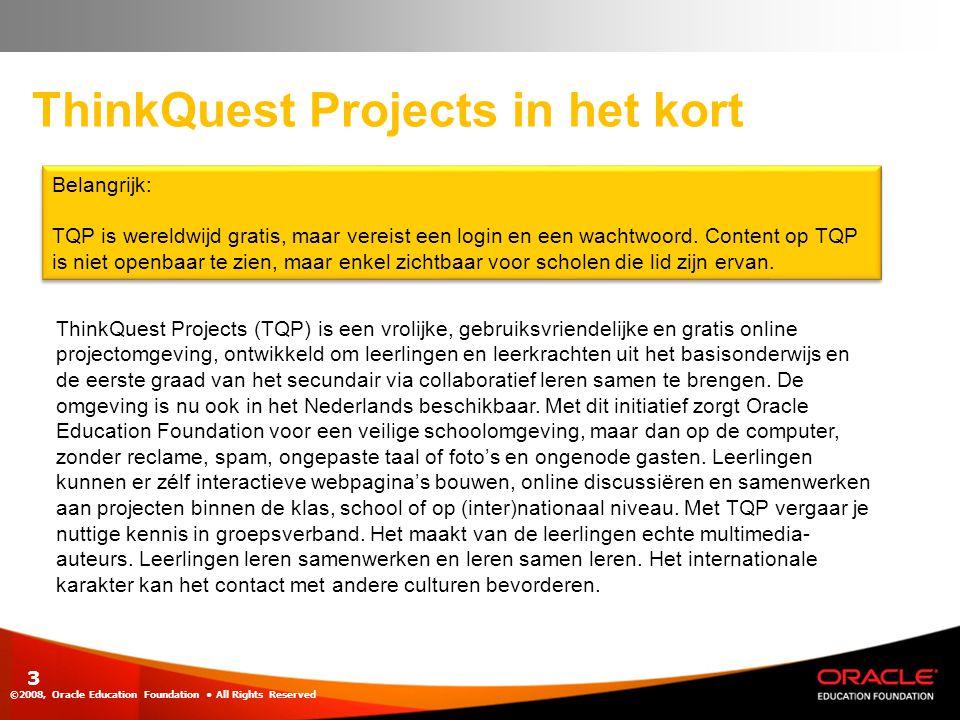 ThinkQuest Projects in het kort ©2008, Oracle Education Foundation • All Rights Reserved 3 Belangrijk: TQP is wereldwijd gratis, maar vereist een logi