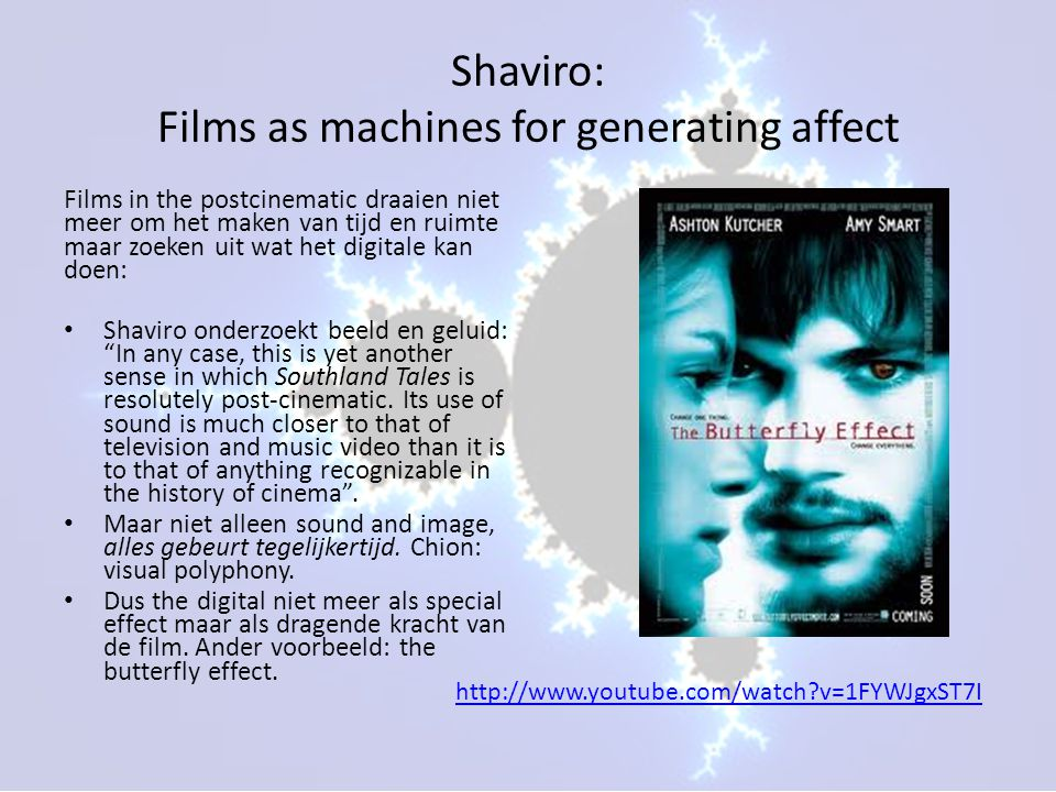 Shaviro: Films as machines for generating affect Films in the postcinematic draaien niet meer om het maken van tijd en ruimte maar zoeken uit wat het digitale kan doen: • Shaviro onderzoekt beeld en geluid: In any case, this is yet another sense in which Southland Tales is resolutely post-cinematic.
