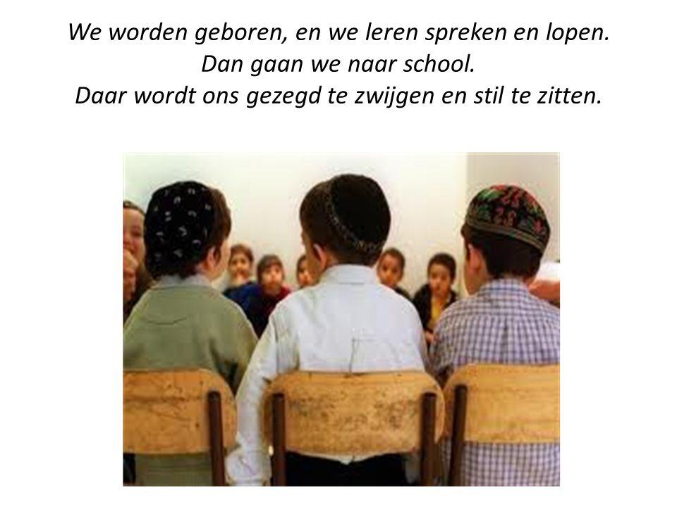 We worden geboren, en we leren spreken en lopen. Dan gaan we naar school. Daar wordt ons gezegd te zwijgen en stil te zitten.