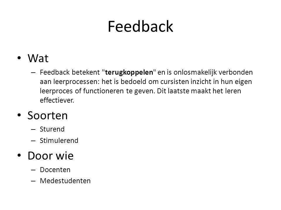 Feedback • Wat – Feedback betekent terugkoppelen en is onlosmakelijk verbonden aan leerprocessen: het is bedoeld om cursisten inzicht in hun eigen leerproces of functioneren te geven.