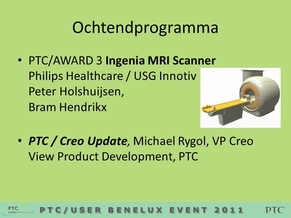 Ochtendprogramma • PTC/AWARD 3 Ingenia MRI Scanner Philips Healthcare / USG Innotiv Peter Holshuijsen, Bram Hendrikx • PTC / Creo Update, Michael Rygol, VP Creo View Product Development, PTC