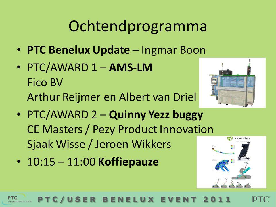 Ochtendprogramma • PTC Benelux Update – Ingmar Boon • PTC/AWARD 1 – AMS-LM Fico BV Arthur Reijmer en Albert van Driel • PTC/AWARD 2 – Quinny Yezz buggy CE Masters / Pezy Product Innovation Sjaak Wisse / Jeroen Wikkers • 10:15 – 11:00 Koffiepauze