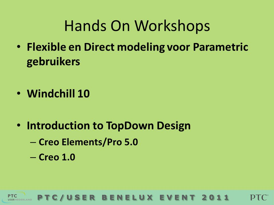 Hands On Workshops • Flexible en Direct modeling voor Parametric gebruikers • Windchill 10 • Introduction to TopDown Design – Creo Elements/Pro 5.0 – Creo 1.0