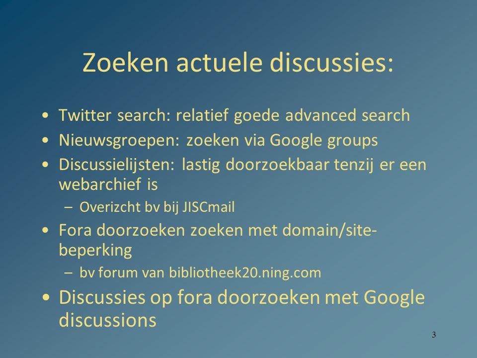 3 Zoeken actuele discussies: •Twitter search: relatief goede advanced search •Nieuwsgroepen: zoeken via Google groups •Discussielijsten: lastig doorzoekbaar tenzij er een webarchief is –Overizcht bv bij JISCmail •Fora doorzoeken zoeken met domain/site- beperking –bv forum van bibliotheek20.ning.com •Discussies op fora doorzoeken met Google discussions