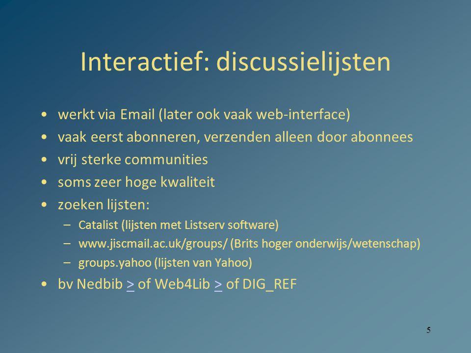 5 Interactief: discussielijsten •werkt via Email (later ook vaak web-interface) •vaak eerst abonneren, verzenden alleen door abonnees •vrij sterke communities •soms zeer hoge kwaliteit •zoeken lijsten: –Catalist (lijsten met Listserv software) –www.jiscmail.ac.uk/groups/ (Brits hoger onderwijs/wetenschap) –groups.yahoo (lijsten van Yahoo) •bv Nedbib > of Web4Lib > of DIG_REF>