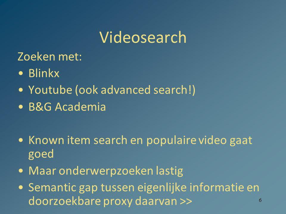6 Videosearch Zoeken met: •Blinkx •Youtube (ook advanced search!) •B&G Academia •Known item search en populaire video gaat goed •Maar onderwerpzoeken lastig •Semantic gap tussen eigenlijke informatie en doorzoekbare proxy daarvan >>