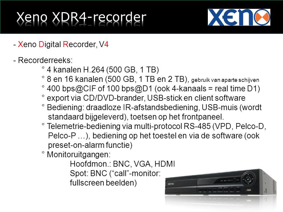- Xeno Digital Recorder, V4 - Recorderreeks: ° 4 kanalen H.264 (500 GB, 1 TB) ° 8 en 16 kanalen (500 GB, 1 TB en 2 TB), gebruik van aparte schijven ° 400 bps@CIF of 100 bps@D1 (ook 4-kanaals = real time D1) ° export via CD/DVD-brander, USB-stick en client software ° Bediening: draadloze IR-afstandsbediening, USB-muis (wordt standaard bijgeleverd), toetsen op het frontpaneel.