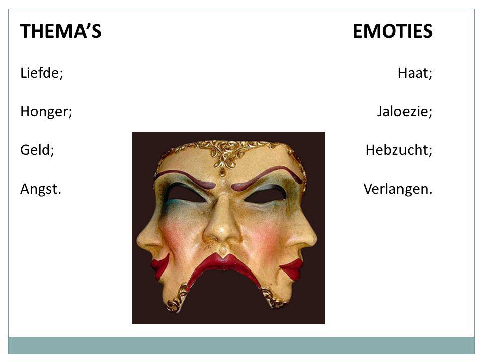 THEMA'S Liefde; Honger; Geld; Angst. EMOTIES Haat; Jaloezie; Hebzucht; Verlangen.