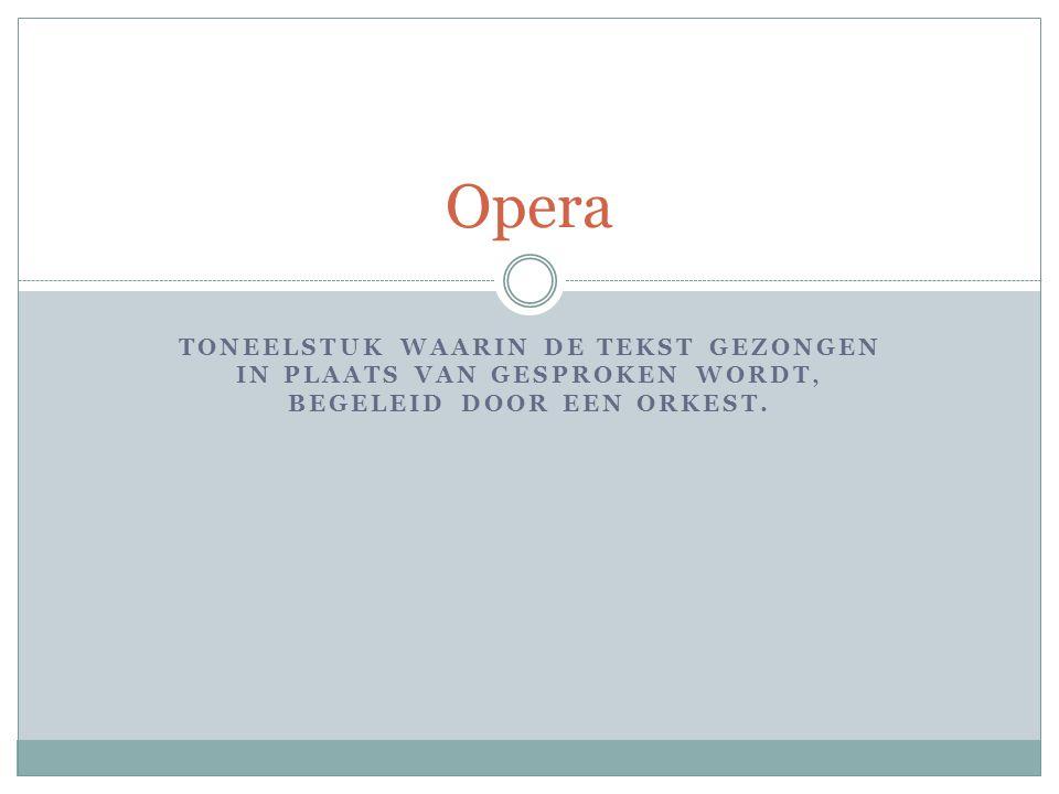 TONEELSTUK WAARIN DE TEKST GEZONGEN IN PLAATS VAN GESPROKEN WORDT, BEGELEID DOOR EEN ORKEST. Opera