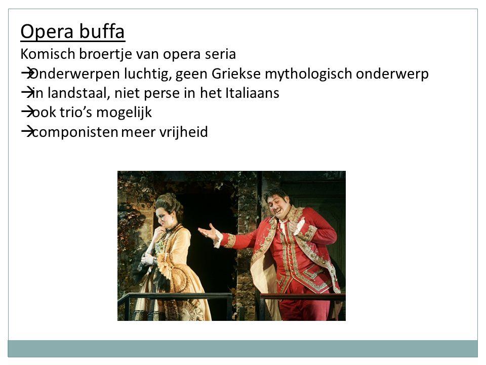 Opera buffa Komisch broertje van opera seria  Onderwerpen luchtig, geen Griekse mythologisch onderwerp  in landstaal, niet perse in het Italiaans 