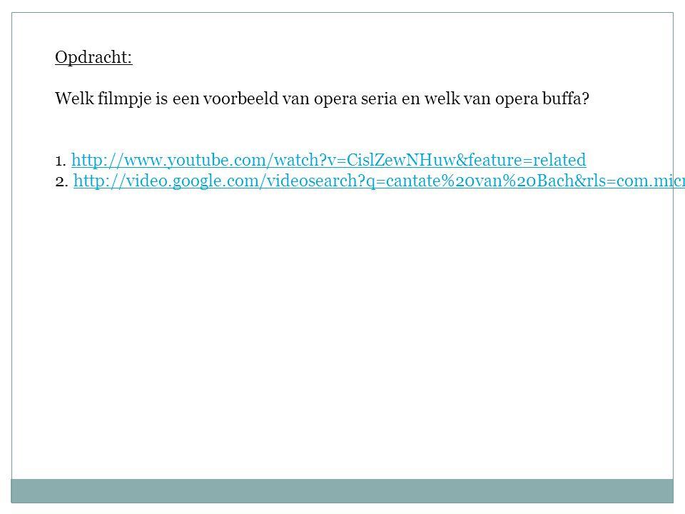 Opdracht: Welk filmpje is een voorbeeld van opera seria en welk van opera buffa? 1. http://www.youtube.com/watch?v=CislZewNHuw&feature=relatedhttp://w
